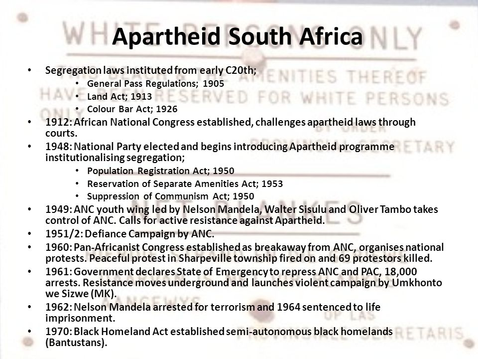 Apartheid South Africa Segregation laws instituted from early C20th; General Pass Regulations; 1905 Land Act; 1913 Colour Bar Act; 1926 1912: African