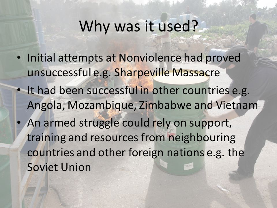 Why was it used? Initial attempts at Nonviolence had proved unsuccessful e.g. Sharpeville Massacre It had been successful in other countries e.g. Ango