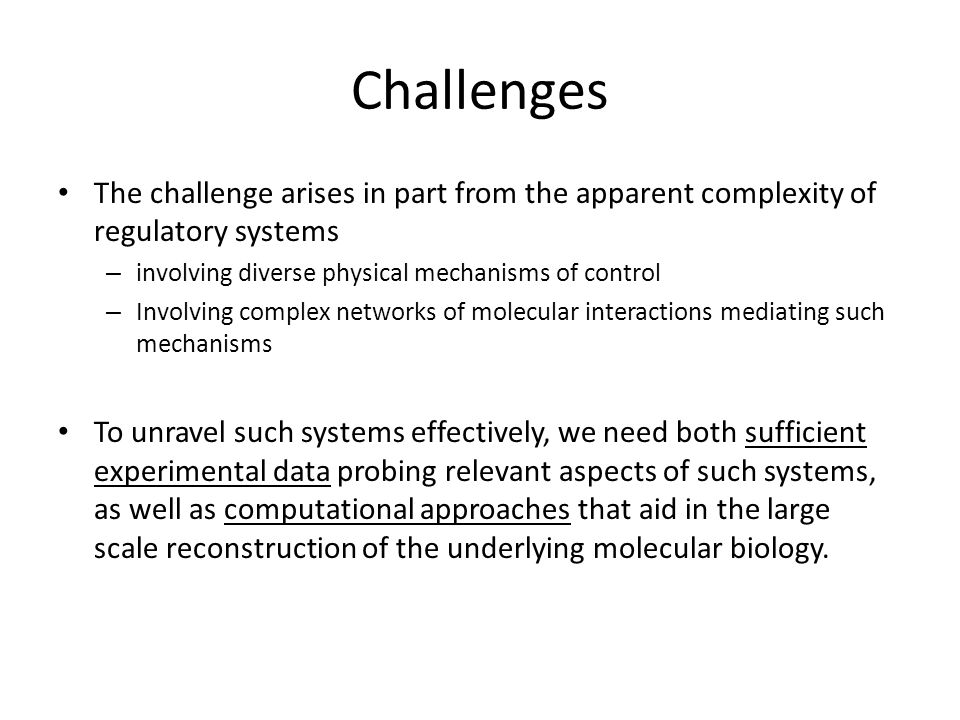 Challenges The challenge arises in part from the apparent complexity of regulatory systems – involving diverse physical mechanisms of control – Involving complex networks of molecular interactions mediating such mechanisms To unravel such systems effectively, we need both sufficient experimental data probing relevant aspects of such systems, as well as computational approaches that aid in the large scale reconstruction of the underlying molecular biology.