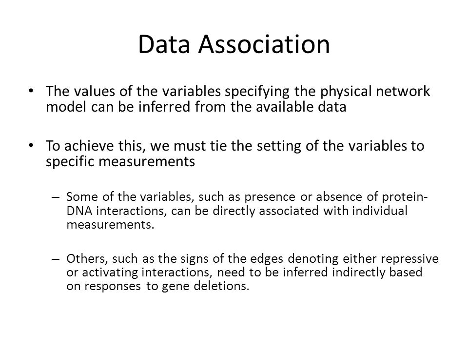 Data Association The values of the variables specifying the physical network model can be inferred from the available data To achieve this, we must tie the setting of the variables to specific measurements – Some of the variables, such as presence or absence of protein- DNA interactions, can be directly associated with individual measurements.