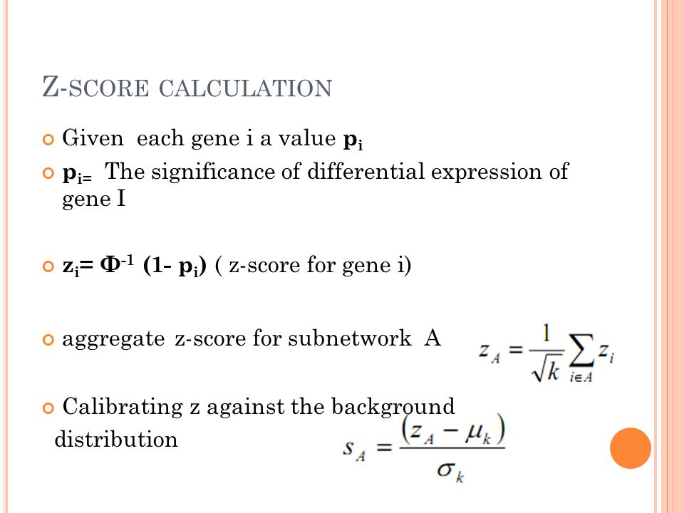 Z- SCORE CALCULATION Given each gene i a value p i p i= The significance of differential expression of gene I z i = Ф -1 (1- p i ) ( z-score for gene i) aggregate z-score for subnetwork A Calibrating z against the background distribution