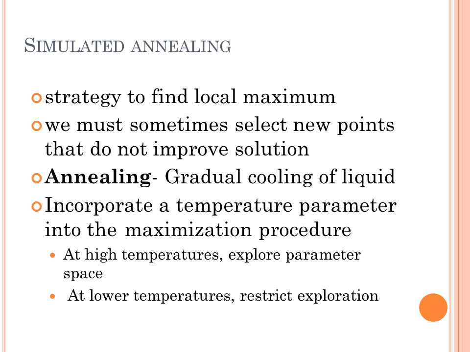 S IMULATED ANNEALING strategy to find local maximum we must sometimes select new points that do not improve solution Annealing - Gradual cooling of liquid Incorporate a temperature parameter into the maximization procedure At high temperatures, explore parameter space At lower temperatures, restrict exploration