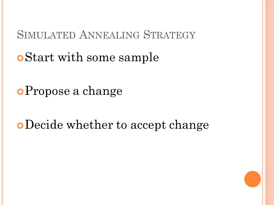S IMULATED A NNEALING S TRATEGY Start with some sample Propose a change Decide whether to accept change