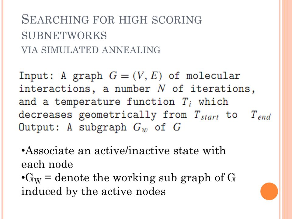 S EARCHING FOR HIGH SCORING SUBNETWORKS VIA SIMULATED ANNEALING Associate an active/inactive state with each node G W = denote the working sub graph of G induced by the active nodes