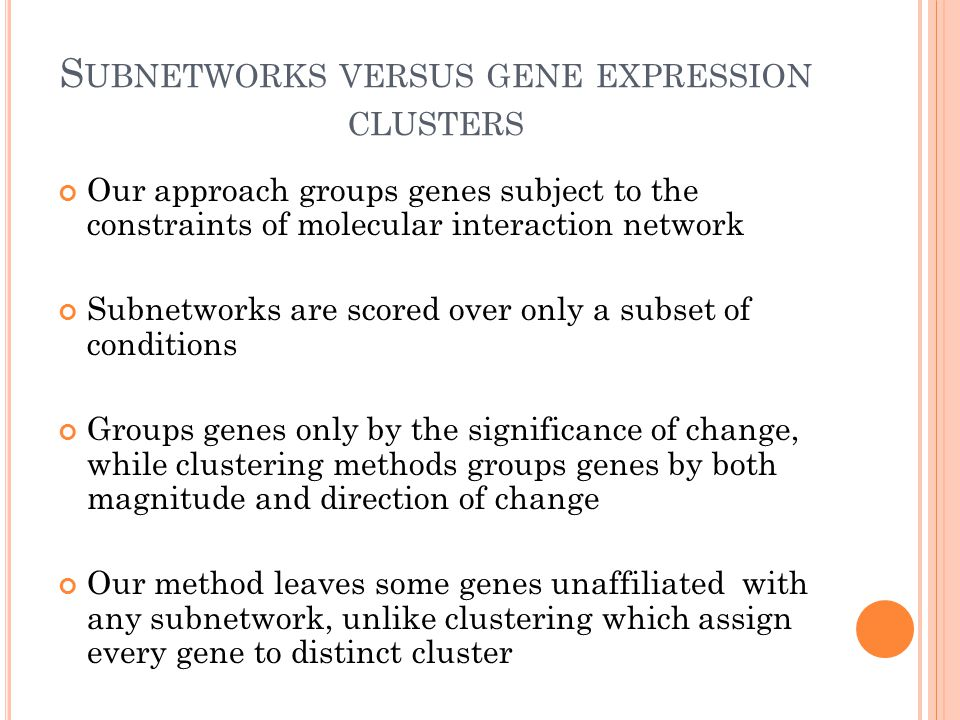 S UBNETWORKS VERSUS GENE EXPRESSION CLUSTERS Our approach groups genes subject to the constraints of molecular interaction network Subnetworks are scored over only a subset of conditions Groups genes only by the significance of change, while clustering methods groups genes by both magnitude and direction of change Our method leaves some genes unaffiliated with any subnetwork, unlike clustering which assign every gene to distinct cluster