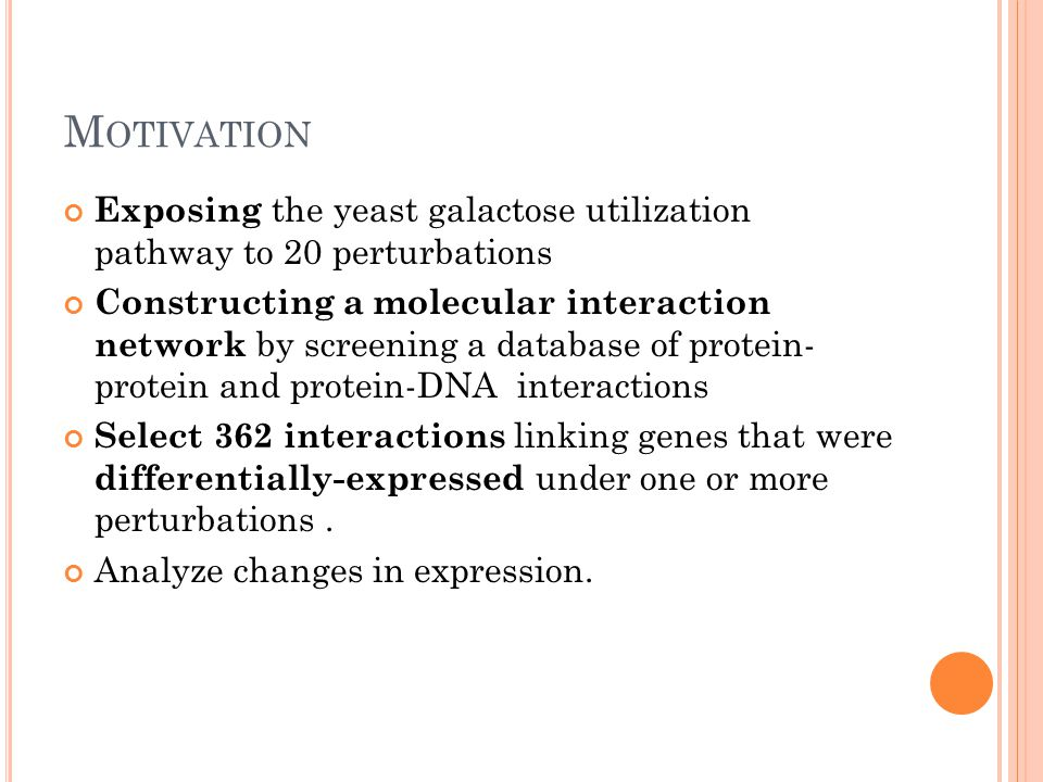 M OTIVATION Exposing the yeast galactose utilization pathway to 20 perturbations Constructing a molecular interaction network by screening a database of protein- protein and protein-DNA interactions Select 362 interactions linking genes that were differentially-expressed under one or more perturbations.