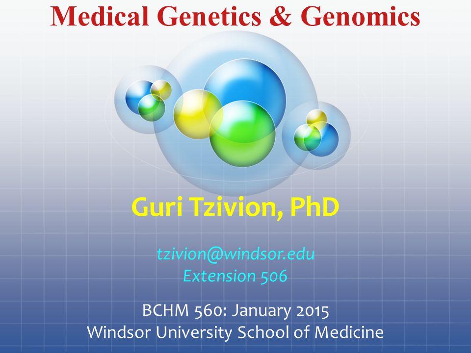 Medical Genetics & Genomics Guri Tzivion, PhD tzivion@windsor.edu Extension 506 BCHM 560: January 2015 Windsor University School of Medicine