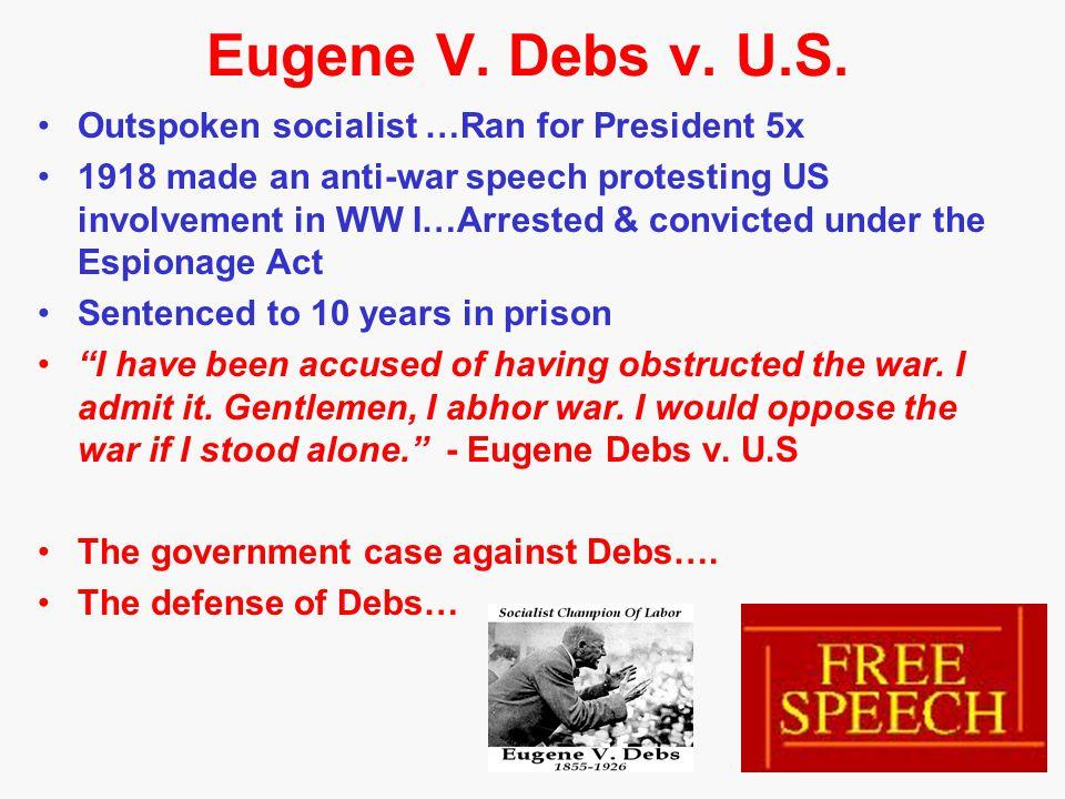 Eugene V. Debs v. U.S. Outspoken socialist …Ran for President 5x 1918 made an anti-war speech protesting US involvement in WW I…Arrested & convicted u