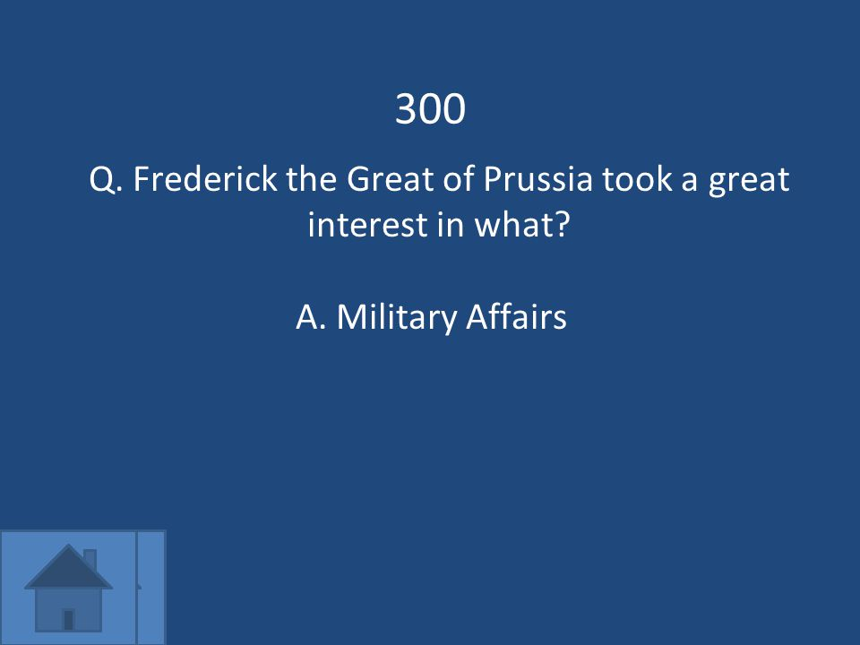300 Q. Frederick the Great of Prussia took a great interest in what A.Military Affairs
