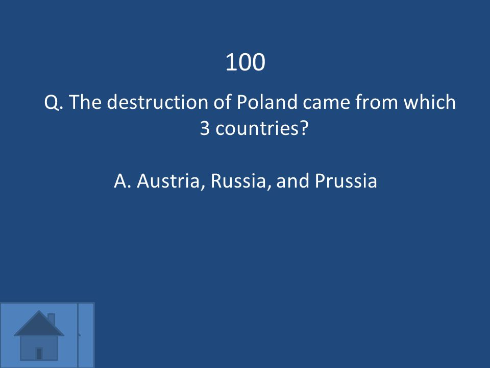 100 Q. The destruction of Poland came from which 3 countries A.Austria, Russia, and Prussia