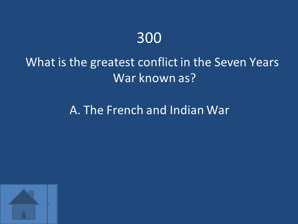 300 What is the greatest conflict in the Seven Years War known as A.The French and Indian War