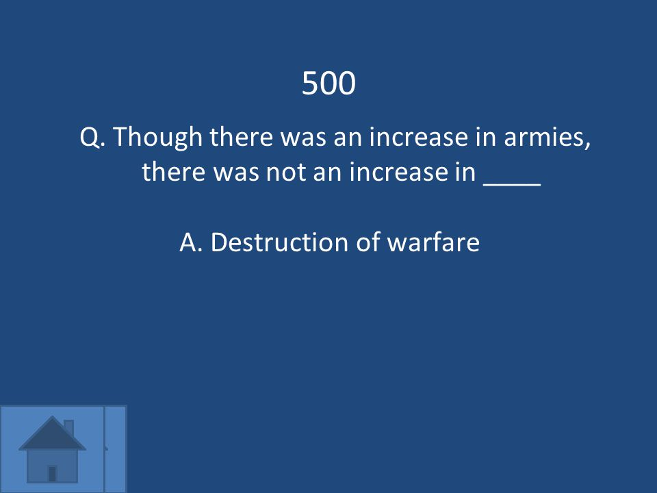 500 Q. Though there was an increase in armies, there was not an increase in ____ A.Destruction of warfare
