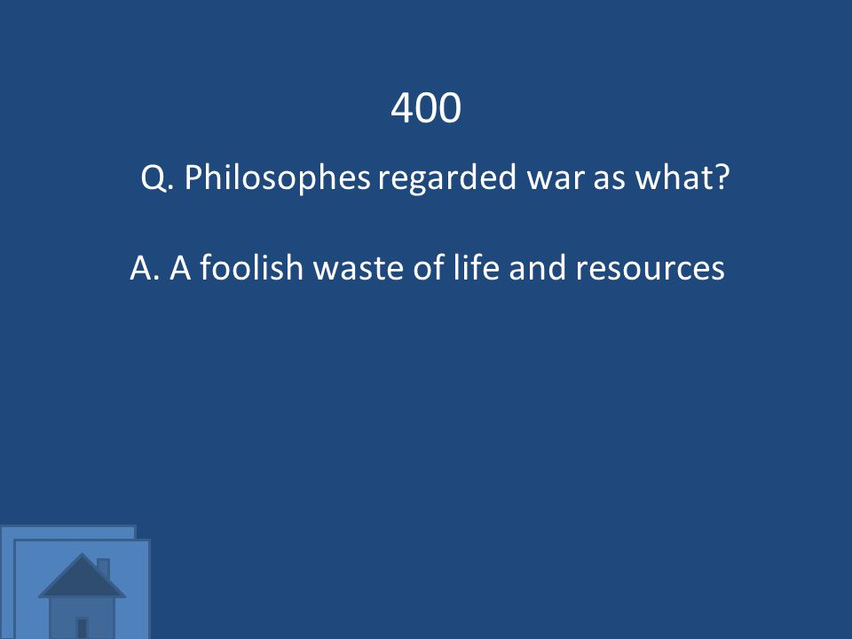 400 Q. Philosophes regarded war as what A.A foolish waste of life and resources