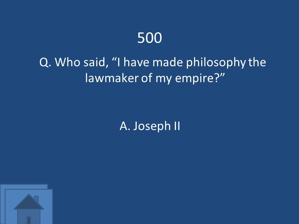 500 Q. Who said, I have made philosophy the lawmaker of my empire A.Joseph II