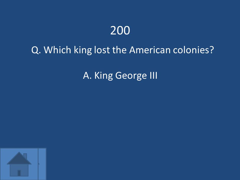 200 Q. Which king lost the American colonies A.King George III