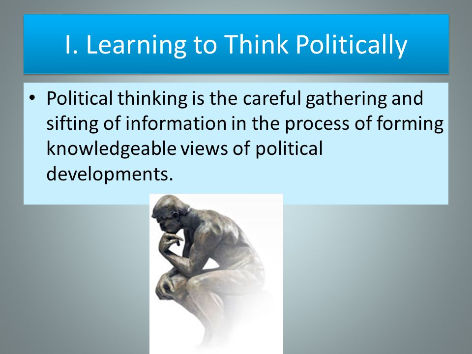 I. Learning to Think Politically Political thinking is the careful gathering and sifting of information in the process of forming knowledgeable views