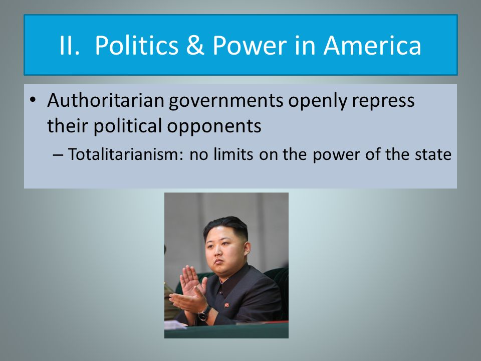Authoritarian governments openly repress their political opponents – Totalitarianism: no limits on the power of the state II.