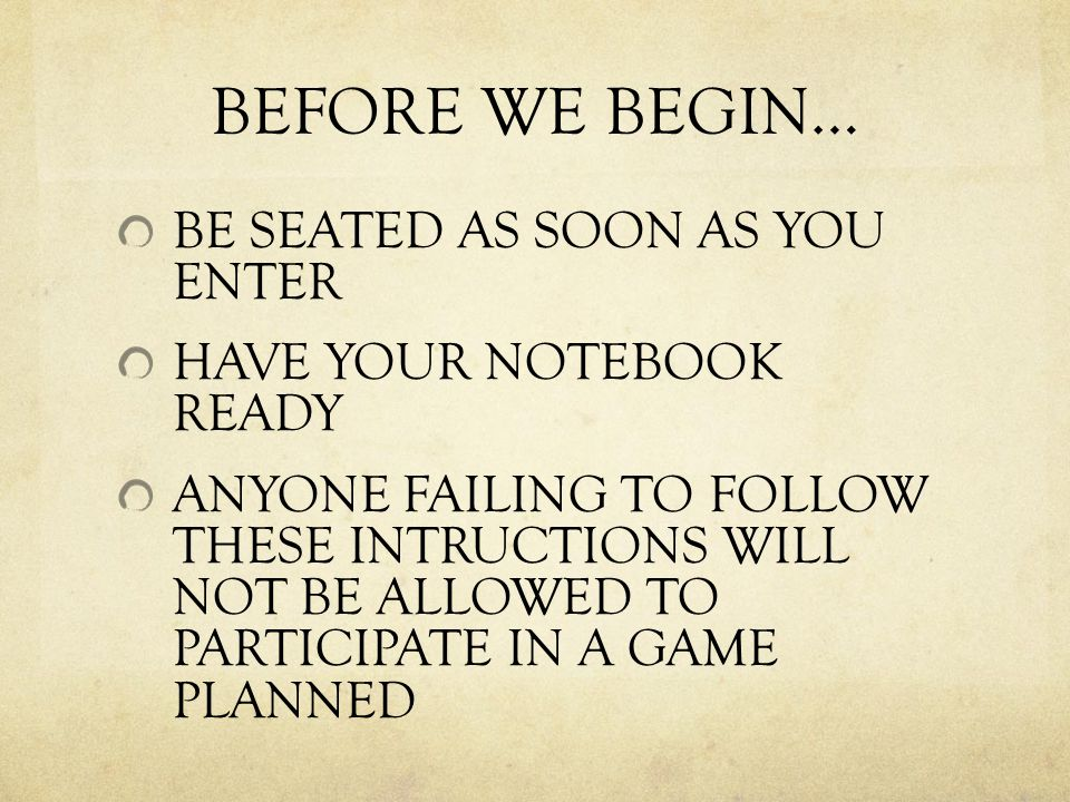 BEFORE WE BEGIN… BE SEATED AS SOON AS YOU ENTER HAVE YOUR NOTEBOOK READY ANYONE FAILING TO FOLLOW THESE INTRUCTIONS WILL NOT BE ALLOWED TO PARTICIPATE IN A GAME PLANNED