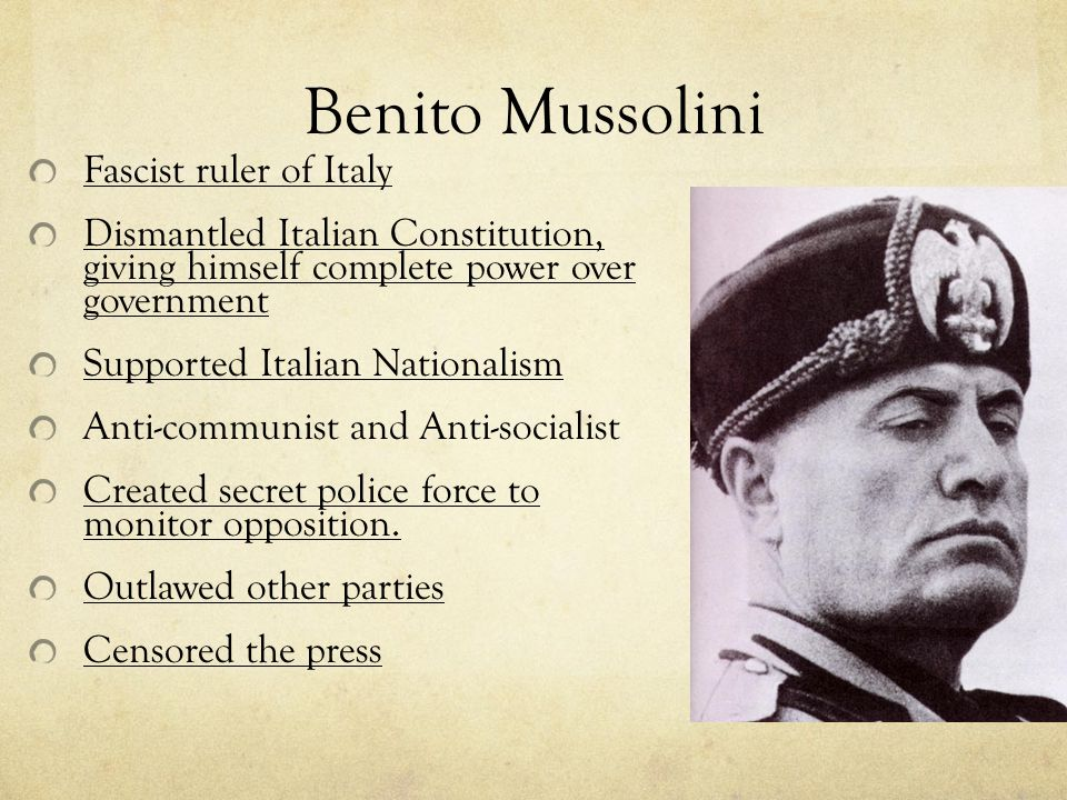 Benito Mussolini Fascist ruler of Italy Dismantled Italian Constitution, giving himself complete power over government Supported Italian Nationalism Anti-communist and Anti-socialist Created secret police force to monitor opposition.
