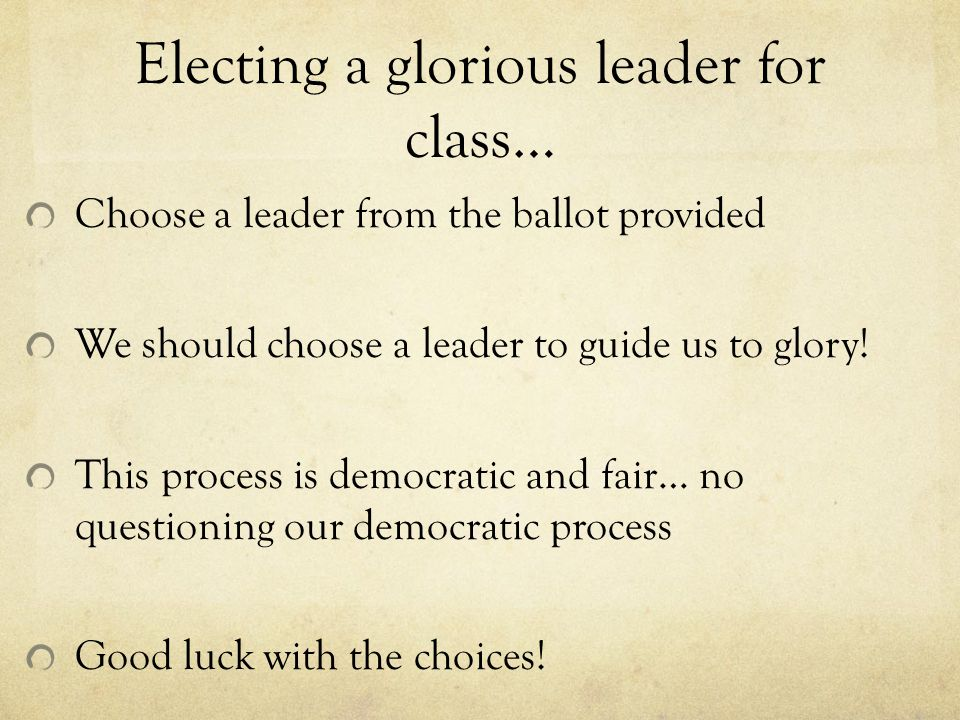 Electing a glorious leader for class… Choose a leader from the ballot provided We should choose a leader to guide us to glory.
