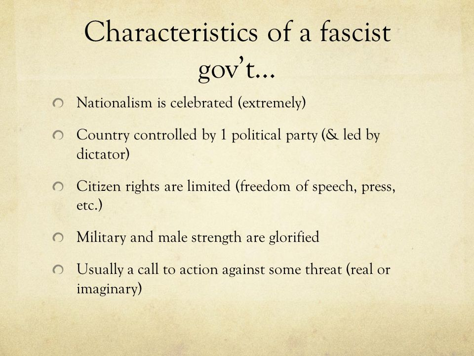 Characteristics of a fascist gov't… Nationalism is celebrated (extremely) Country controlled by 1 political party (& led by dictator) Citizen rights are limited (freedom of speech, press, etc.) Military and male strength are glorified Usually a call to action against some threat (real or imaginary)