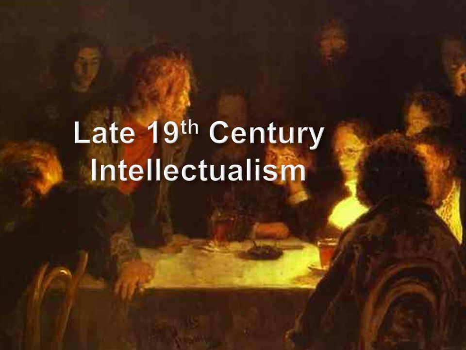 Late 19 th Century Intellectualism