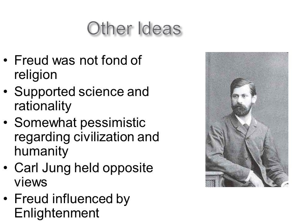 Other Ideas Freud was not fond of religion Supported science and rationality Somewhat pessimistic regarding civilization and humanity Carl Jung held opposite views Freud influenced by Enlightenment