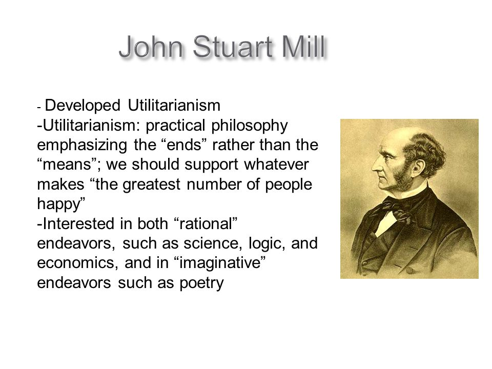 John Stuart Mill - Developed Utilitarianism -Utilitarianism: practical philosophy emphasizing the ends rather than the means ; we should support whatever makes the greatest number of people happy -Interested in both rational endeavors, such as science, logic, and economics, and in imaginative endeavors such as poetry