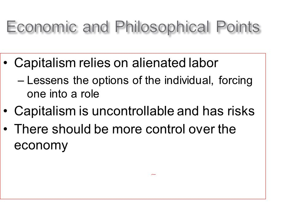 Economic and Philosophical Points Capitalism relies on alienated labor –Lessens the options of the individual, forcing one into a role Capitalism is uncontrollable and has risks There should be more control over the economy