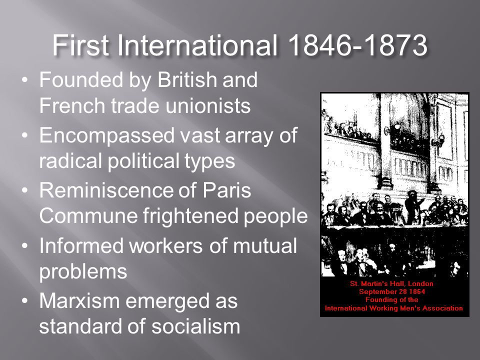 First International 1846-1873 Founded by British and French trade unionists Encompassed vast array of radical political types Reminiscence of Paris Commune frightened people Informed workers of mutual problems Marxism emerged as standard of socialism