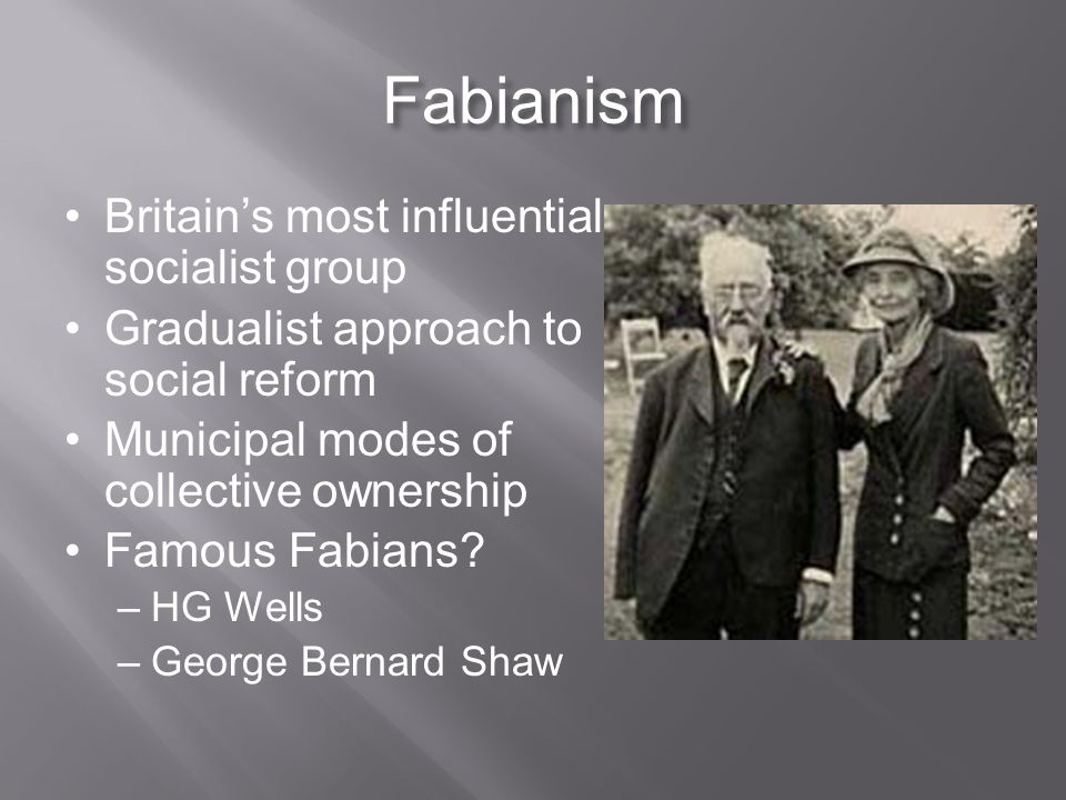 Fabianism Britain's most influential socialist group Gradualist approach to social reform Municipal modes of collective ownership Famous Fabians.