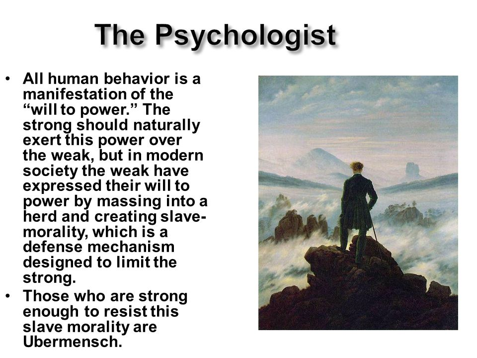 The Psychologist All human behavior is a manifestation of the will to power. The strong should naturally exert this power over the weak, but in modern society the weak have expressed their will to power by massing into a herd and creating slave- morality, which is a defense mechanism designed to limit the strong.