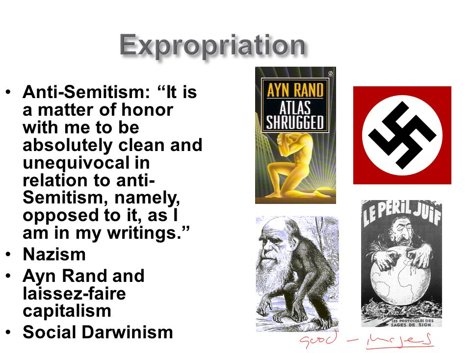 Expropriation Anti-Semitism: It is a matter of honor with me to be absolutely clean and unequivocal in relation to anti- Semitism, namely, opposed to it, as I am in my writings. Nazism Ayn Rand and laissez-faire capitalism Social Darwinism