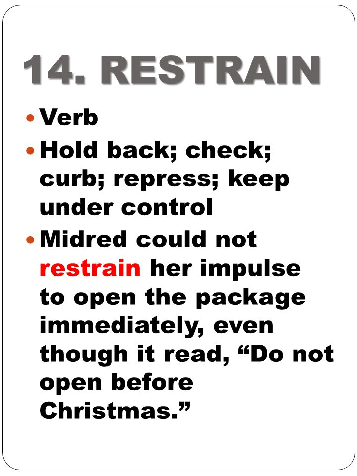 14. RESTRAIN Verb Hold back; check; curb; repress; keep under control Midred could not restrain her impulse to open the package immediately, even thou