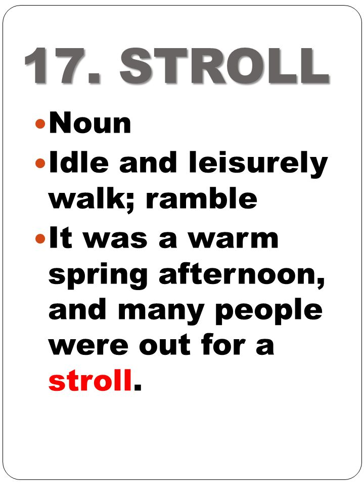 17. STROLL Noun Idle and leisurely walk; ramble It was a warm spring afternoon, and many people were out for a stroll.