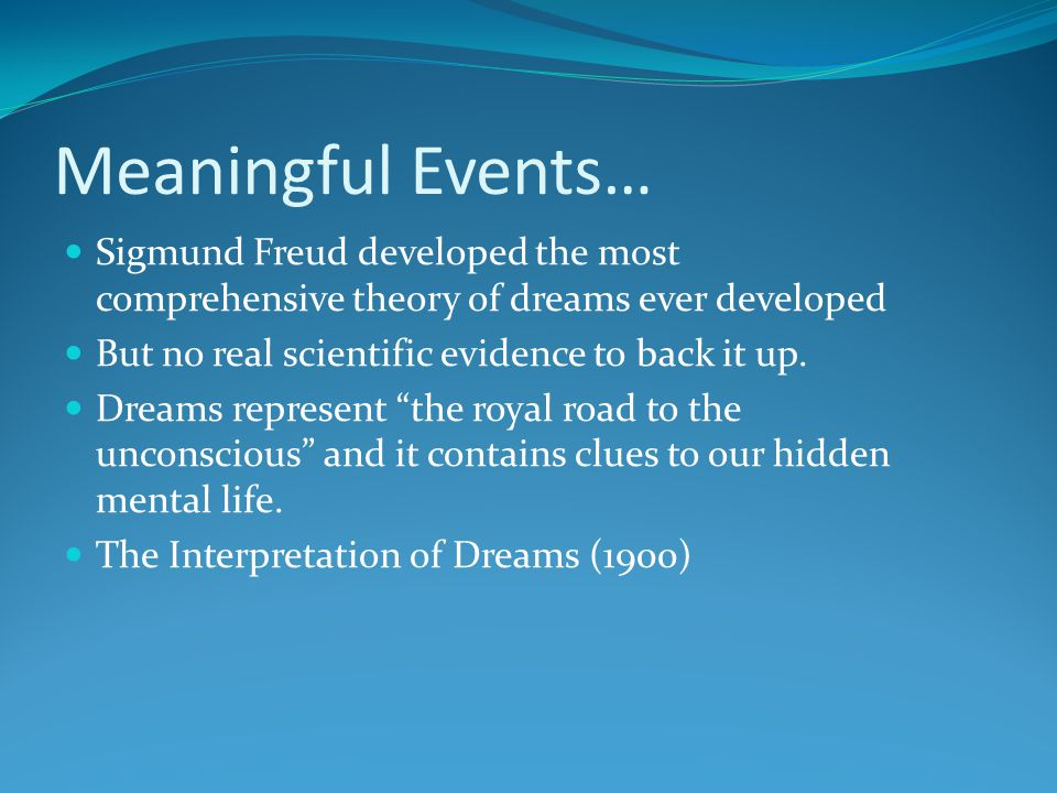 Meaningful Events… Sigmund Freud developed the most comprehensive theory of dreams ever developed But no real scientific evidence to back it up. Dream