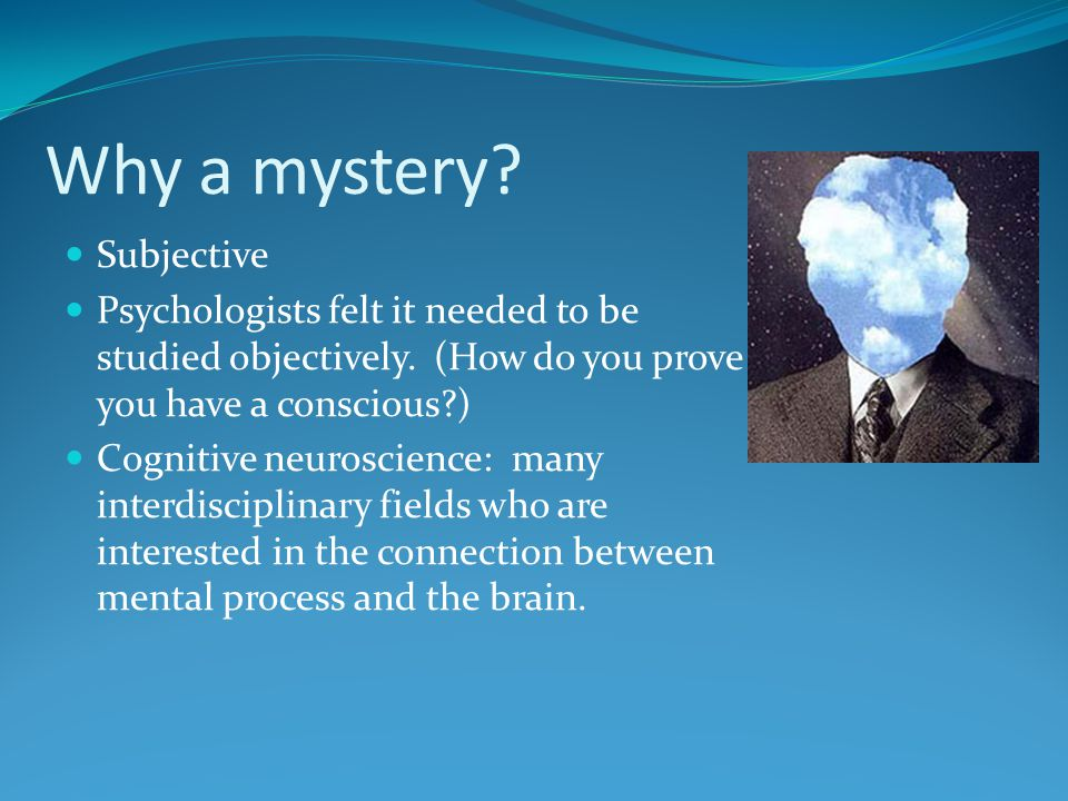 Why a mystery? Subjective Psychologists felt it needed to be studied objectively. (How do you prove you have a conscious?) Cognitive neuroscience: man
