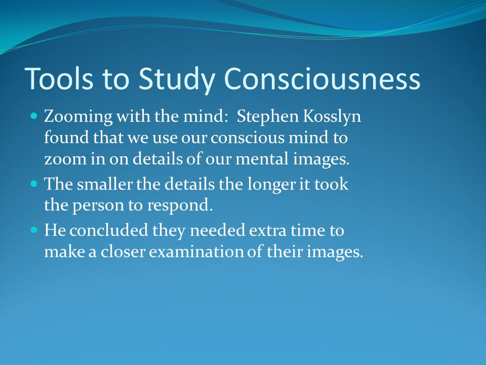 Tools to Study Consciousness Zooming with the mind: Stephen Kosslyn found that we use our conscious mind to zoom in on details of our mental images. T