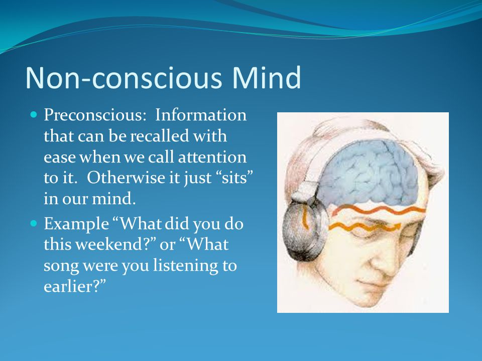"""Non-conscious Mind Preconscious: Information that can be recalled with ease when we call attention to it. Otherwise it just """"sits"""" in our mind. Exampl"""