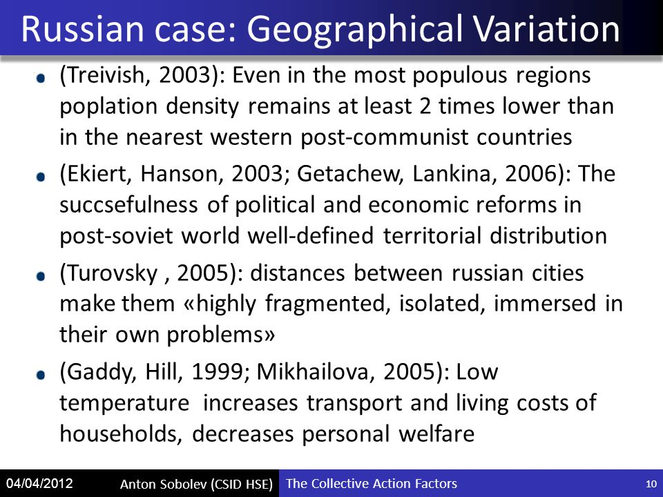 The Collective Action Factors Anton Sobolev (CSID HSE) 04/04/2012 (Treivish, 2003): Even in the most populous regions poplation density remains at least 2 times lower than in the nearest western post-communist countries (Ekiert, Hanson, 2003; Getachew, Lankina, 2006): The succsefulness of political and economic reforms in post-soviet world well-defined territorial distribution (Turovsky, 2005): distances between russian cities make them «highly fragmented, isolated, immersed in their own problems» (Gaddy, Hill, 1999; Mikhailova, 2005): Low temperature increases transport and living costs of households, decreases personal welfare Russian case: Geographical Variation 10