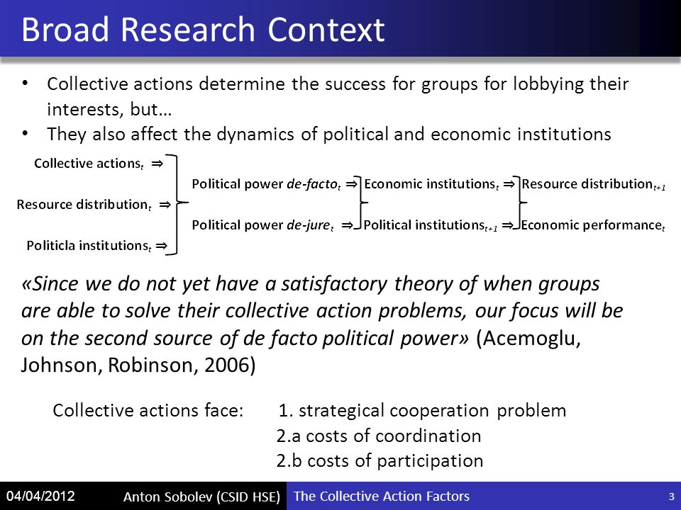 The Collective Action Factors Anton Sobolev (CSID HSE) 04/04/2012 3 Broad Research Context «Since we do not yet have a satisfactory theory of when groups are able to solve their collective action problems, our focus will be on the second source of de facto political power» (Acemoglu, Johnson, Robinson, 2006) Collective actions determine the success for groups for lobbying their interests, but… They also affect the dynamics of political and economic institutions Collective actions face: 1.