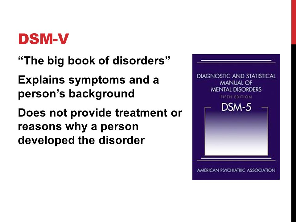 DSM-V The big book of disorders Explains symptoms and a person's background Does not provide treatment or reasons why a person developed the disorder