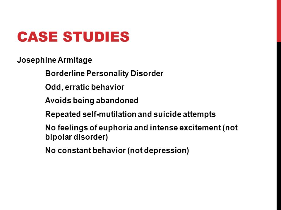 CASE STUDIES Josephine Armitage Borderline Personality Disorder Odd, erratic behavior Avoids being abandoned Repeated self-mutilation and suicide attempts No feelings of euphoria and intense excitement (not bipolar disorder) No constant behavior (not depression)