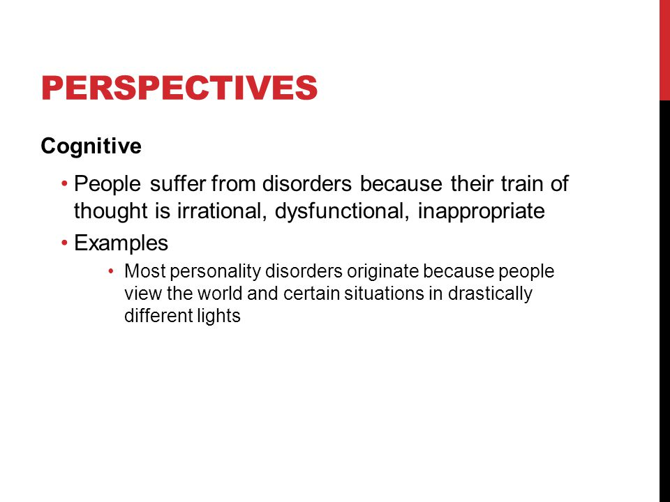 PERSPECTIVES Cognitive People suffer from disorders because their train of thought is irrational, dysfunctional, inappropriate Examples Most personality disorders originate because people view the world and certain situations in drastically different lights