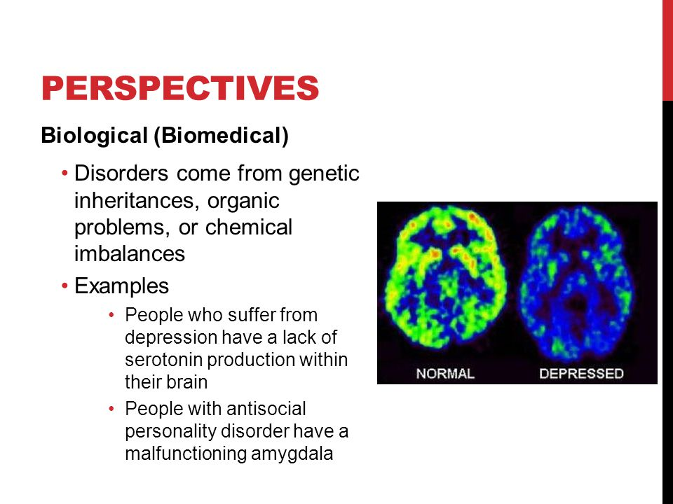 PERSPECTIVES Biological (Biomedical) Disorders come from genetic inheritances, organic problems, or chemical imbalances Examples People who suffer from depression have a lack of serotonin production within their brain People with antisocial personality disorder have a malfunctioning amygdala
