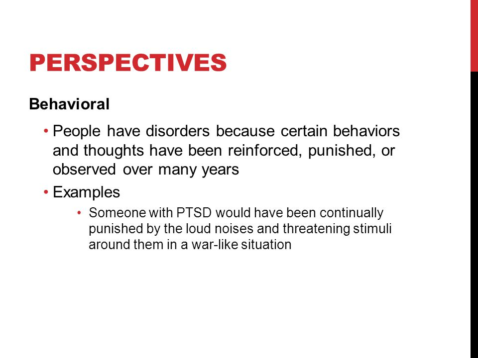 PERSPECTIVES Behavioral People have disorders because certain behaviors and thoughts have been reinforced, punished, or observed over many years Examples Someone with PTSD would have been continually punished by the loud noises and threatening stimuli around them in a war-like situation