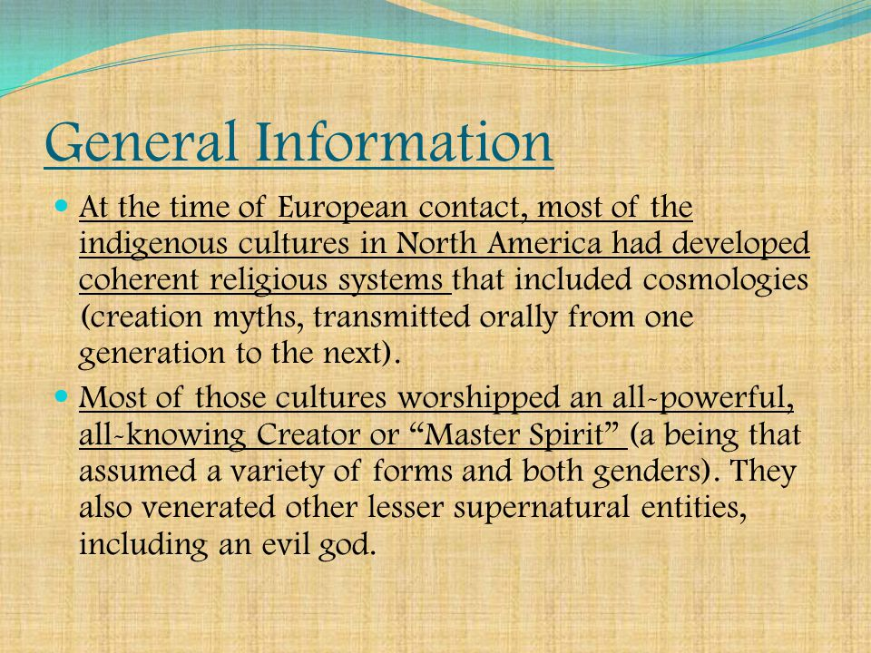 General Information At the time of European contact, most of the indigenous cultures in North America had developed coherent religious systems that included cosmologies (creation myths, transmitted orally from one generation to the next).