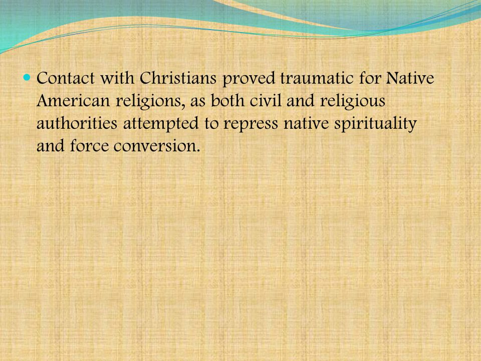 Contact with Christians proved traumatic for Native American religions, as both civil and religious authorities attempted to repress native spirituality and force conversion.