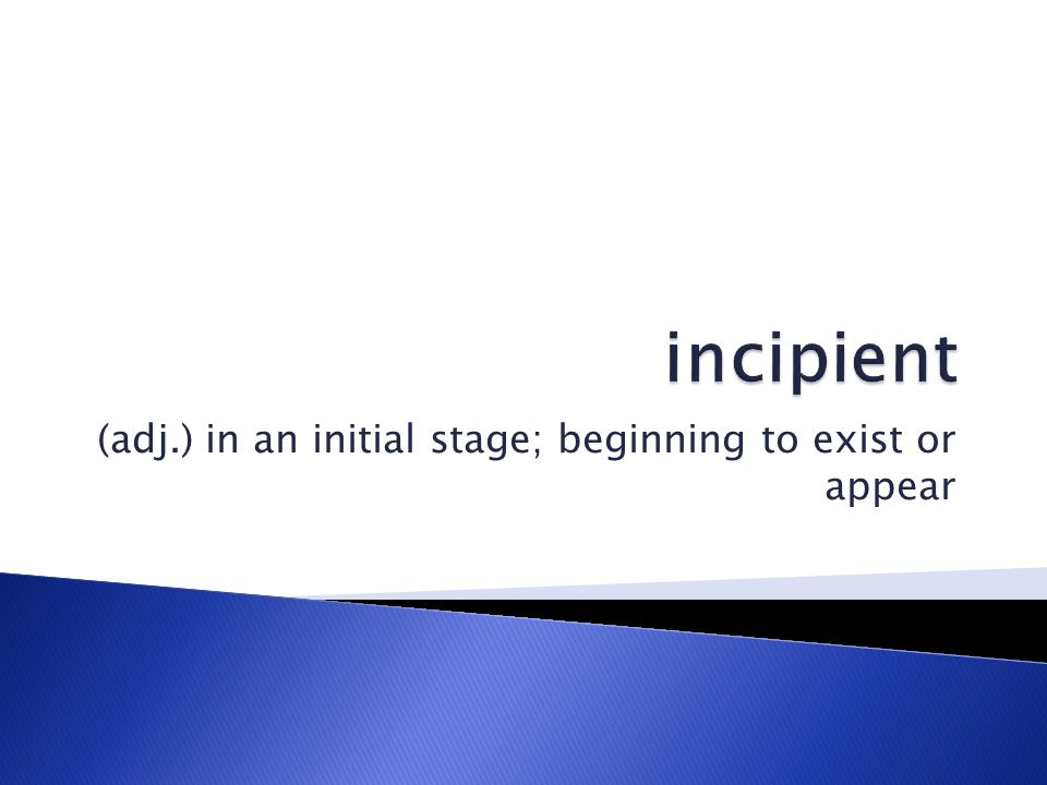 (adj.) in an initial stage; beginning to exist or appear