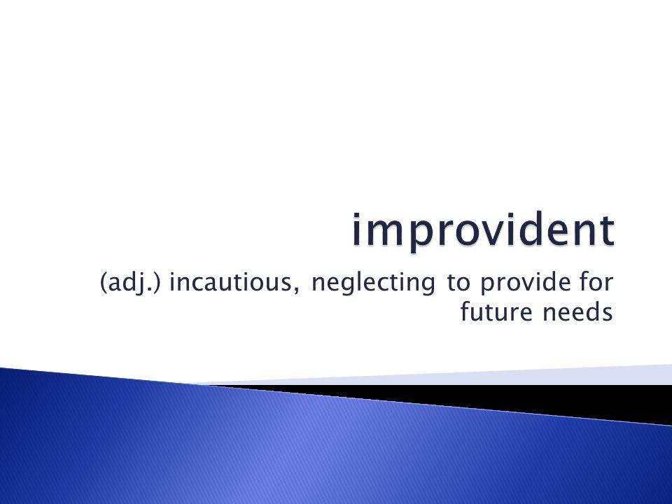 (adj.) incautious, neglecting to provide for future needs